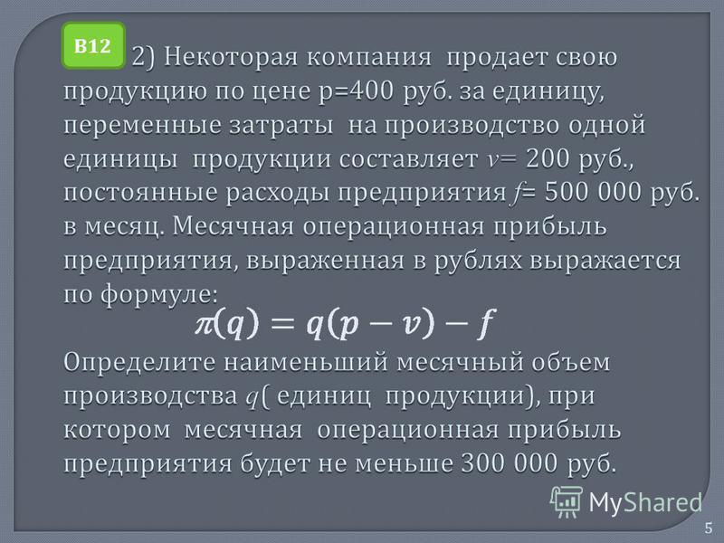 5 2) Некоторая компания продает свою продукцию по цене р =400 руб. за единицу, переменные затраты на производство одной единицы продукции составляет v= 200 руб., постоянные расходы предприятия f = 500 000 руб. в месяц. Месячная операционная прибыль п