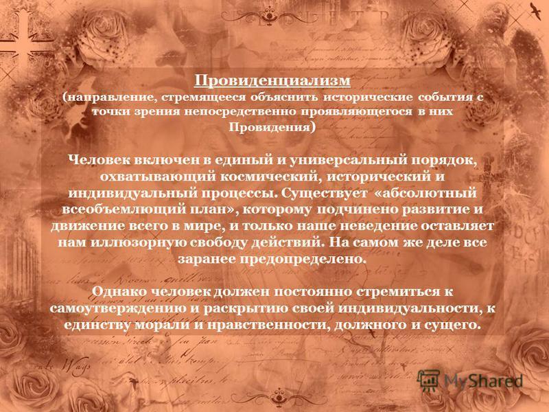 Провиденциализм (направление, стремящееся объяснить исторические события с точки зрения непосредственно проявляющегося в них Провидения ) Человек включен в единый и универсальный порядок, охватывающий космический, исторический и индивидуальный процес