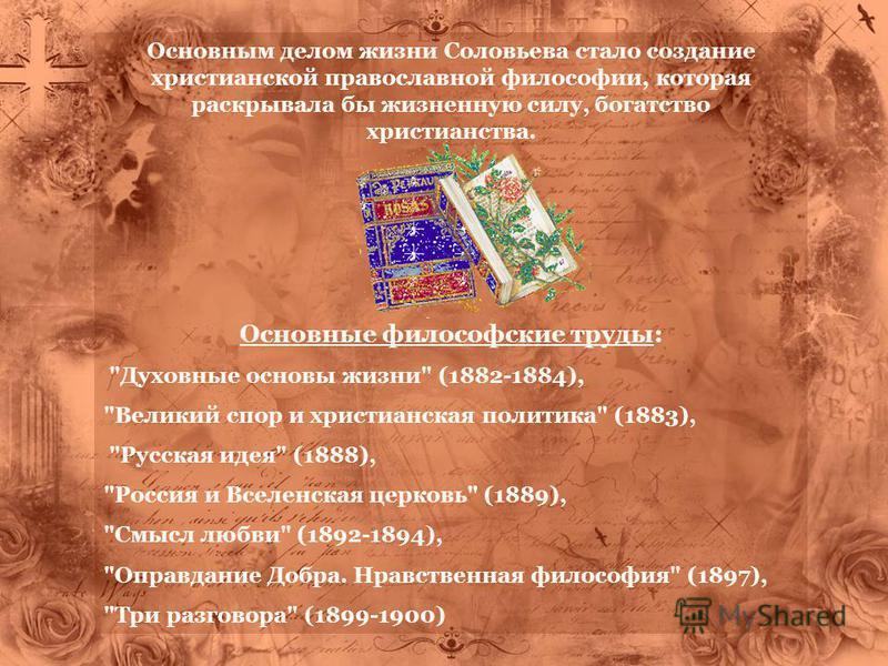 Основным делом жизни Соловьева стало создание христианской православной философии, которая раскрывала бы жизненную силу, богатство христианства. Основные философские труды:
