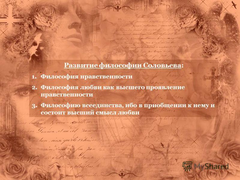 Развитие философии Соловьева: 1. Философия нравственности 2. Философия любви как высшего проявление нравственности 3. Философию всеединства, ибо в приобщении к нему и состоит высший смысл любви