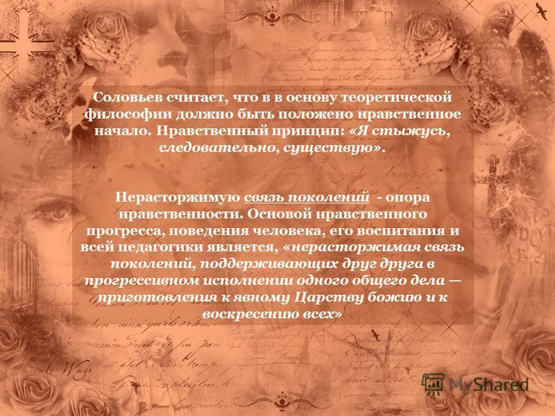 Соловьев считает, что в в основу теоретической философии должно быть положено нравственное начало. Нравственный принцип: «Я стыжусь, следовательно, существую». Нерасторжимую связь поколений - опора нравственности. Основой нравственного прогресса, пов