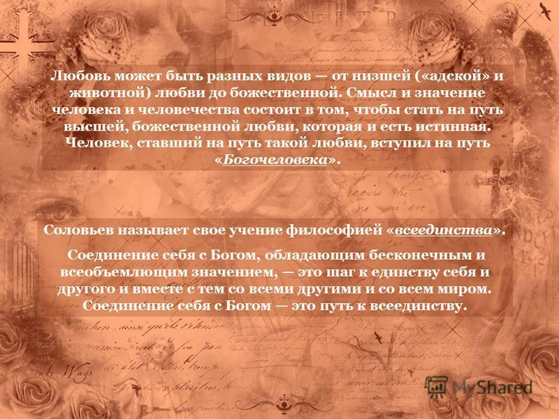 Соловьев называет свое учение философией «всеединства». Соединение себя с Богом, обладающим бесконечным и всеобъемлющим значением, это шаг к единству себя и другого и вместе с тем со всеми другими и со всем миром. Соединение себя с Богом это путь к в