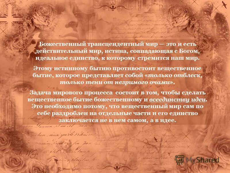 Божественный трансцендентный мир это и есть действительный мир, истина, совпадающая с Богом, идеальное единство, к которому стремится наш мир. Этому истинному бытию противостоит вещественное бытие, которое представляет собой «только отблеск, только т