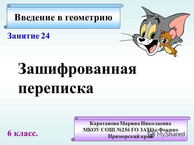 Введение в геометрию Каратанова Марина Николаевна МКОУ СОШ 256 ГО ЗАТО г.Фокино Приморский край Занятие 24 Зашифрованная переписка 6 класс.