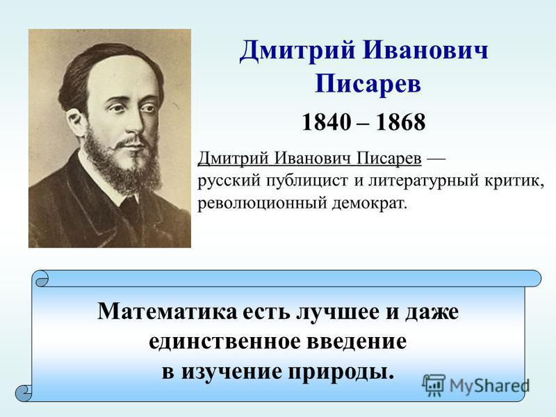 Математика есть лучшее и даже единственное введение в изучение природы. Дмитрий Иванович Писарев 1840 – 1868 Дмитрий Иванович Писарев русский публицист и литературный критик, революционный демократ.