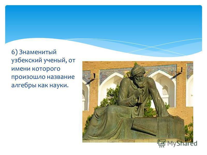 6) Знаменитый узбекский ученый, от имени которого произошло название алгебры как науки.