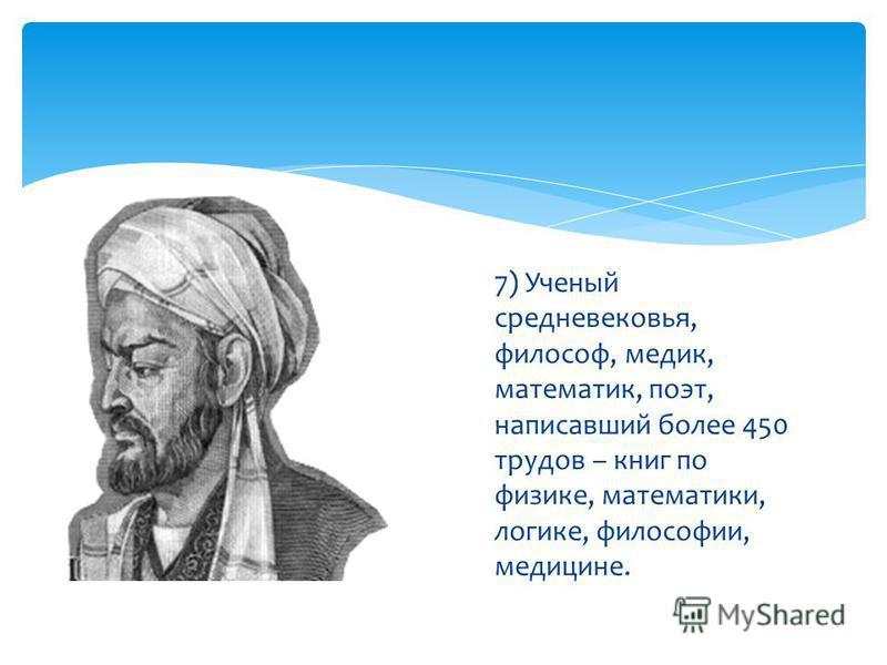 7) Ученый средневековья, философ, медик, математик, поэт, написавший более 450 трудов – книг по физике, математики, логике, философии, медицине.