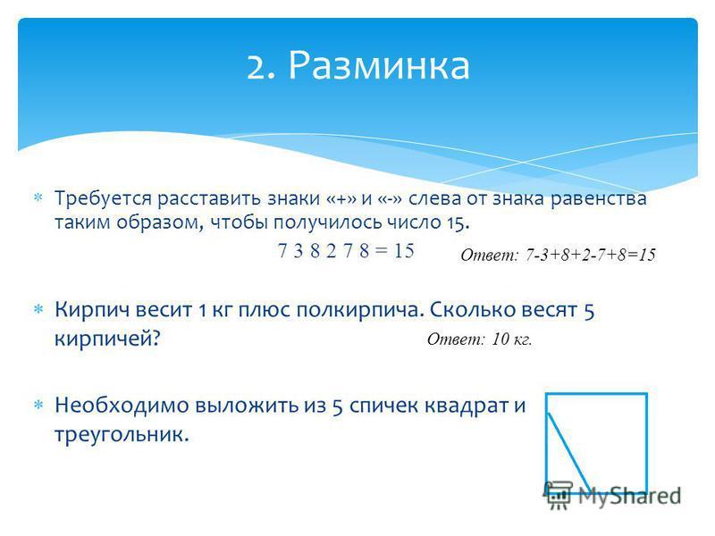 Требуется расставить знаки «+» и «-» слева от знака равенства таким образом, чтобы получилось число 15. 7 3 8 2 7 8 = 15 2. Разминка Кирпич весит 1 кг плюс полкирпича. Сколько весят 5 кирпичей? Необходимо выложить из 5 спичек квадрат и трехугольник.