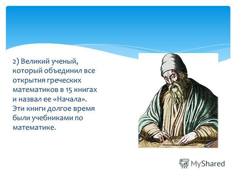 2) Великий ученый, который объединил все открытия греческих математиков в 15 книгах и назвал ее «Начала». Эти книги долгое время были учебниками по математике.