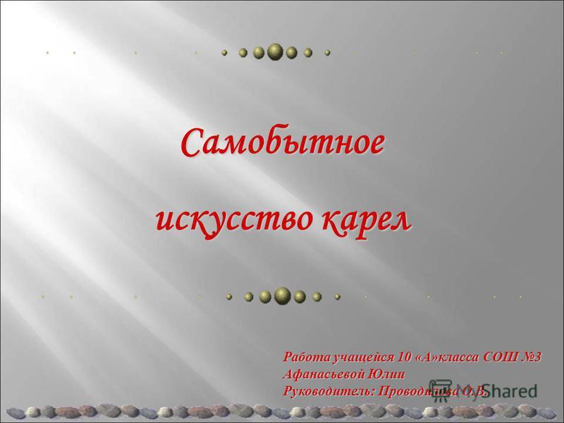 Работа учащейся 10 «А»класса СОШ 3 Афанасьевой Юлии Руководитель: Проводилова О.В. Самобытное искусство карел