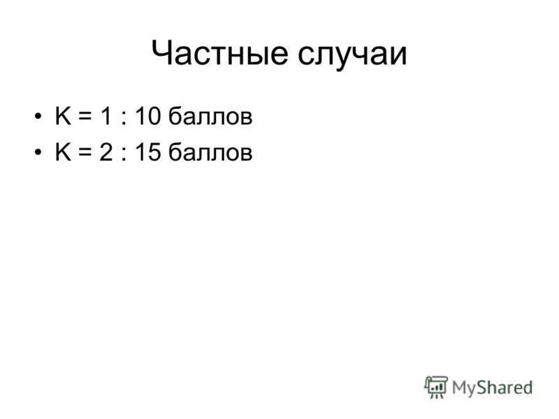 Частные случаи K = 1 : 10 баллов K = 2 : 15 баллов