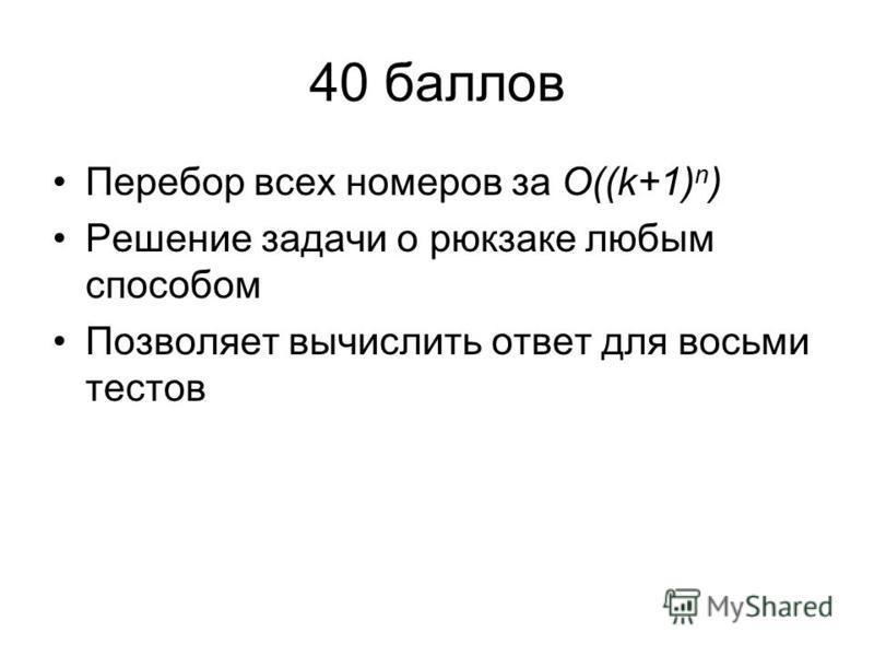 40 баллов Перебор всех номеров за O((k+1) n ) Решение задачи о рюкзаке любым способом Позволяет вычислить ответ для восьми тестов