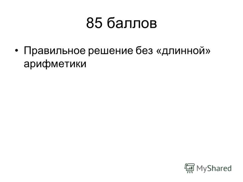 85 баллов Правильное решение без «длинной» арифметики