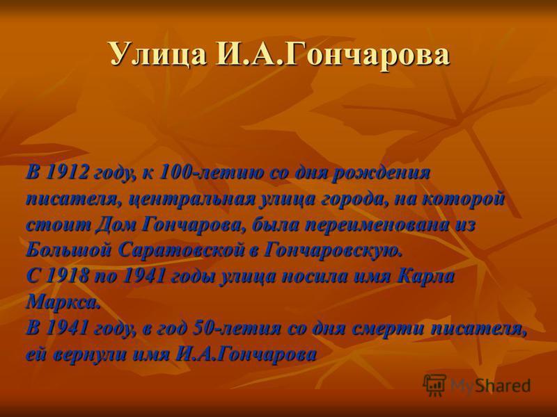 В 1912 году, к 100-летию со дня рождения писателя, центральная улица города, на которой стоит Дом Гончарова, была переименована из Большой Саратовской в Гончаровскую. С 1918 по 1941 годы улица носила имя Карла Маркса. В 1941 году, в год 50-летия со д