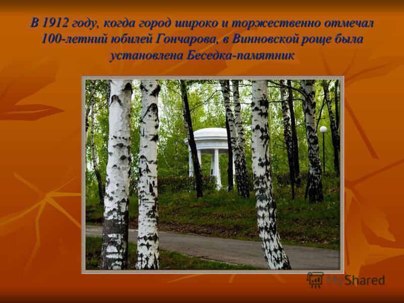 В 1912 году, когда город широко и торжественно отмечал 100-летний юбилей Гончарова, в Винновской роще была установлена Беседка-памятник
