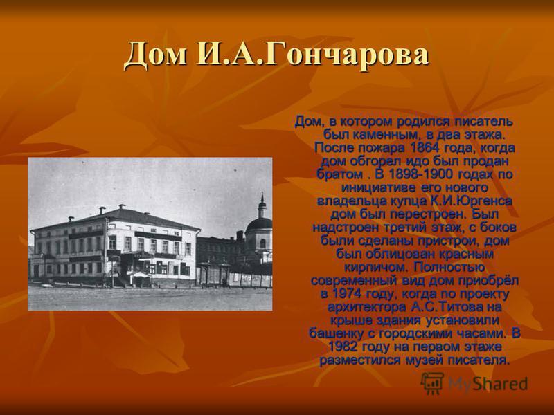 Дом И.А.Гончарова Дом, в котором родился писатель был каменным, в два этажа. После пожара 1864 года, когда дом обгорел идо был продан братом. В 1898-1900 годах по инициативе его нового владельца купца К.И.Юргенса дом был перестроен. Был надстроен тре