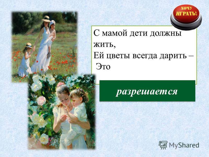 С мамой дети должны жить, Ей цветы всегда дарить – Это разрешается