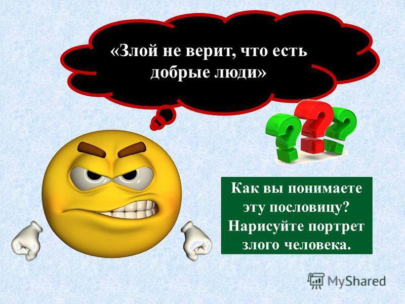 «Злой не верит, что есть добрые люди» Как вы понимаете эту пословицу? Нарисуйте портрет злого человека.