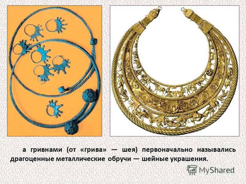 а гривнами (от «грива» шея) первоначально назывались драгоценные металлические обручи шейные украшения.