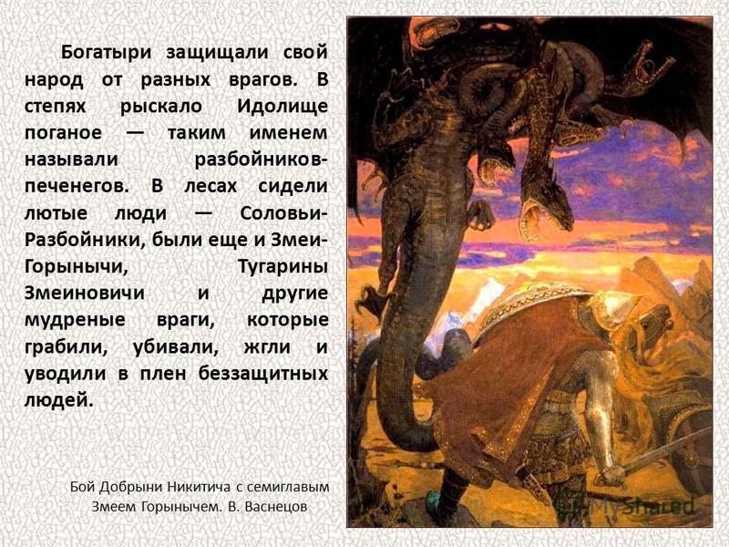 Богатыри защищали свой народ от разных врагов. В степях рыскало Идолище поганое таким именем называли разбойников- печенегов. В лесах сидели лютые люди Соловьи- Разбойники, были еще и Змеи- Горынычи, Тугарины Змеиновичи и другие мудреные враги, котор