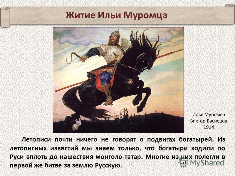 Летописи почти ничего не говорят о подвигах богатырей. Из летописных известий мы знаем только, что богатыри ходили по Руси вплоть до нашествия монголо-татар. Многие из них полегли в первой же битве за землю Русскую. Житие Ильи Муромца Илья Муромец. В