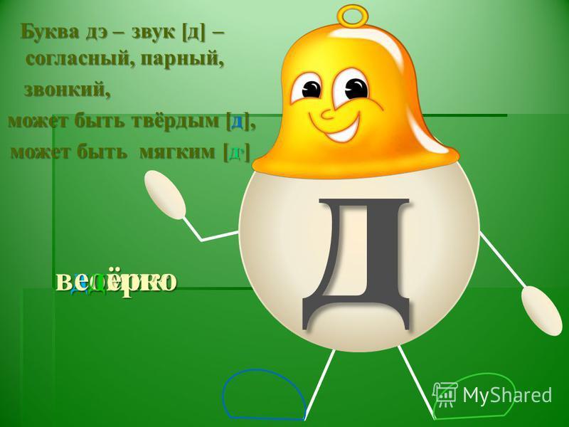 д домик Буква дэ – звук [д] – согласный, парный, звонкий, может быть твёрдым [д], может быть мягким [д, ] ведёрко