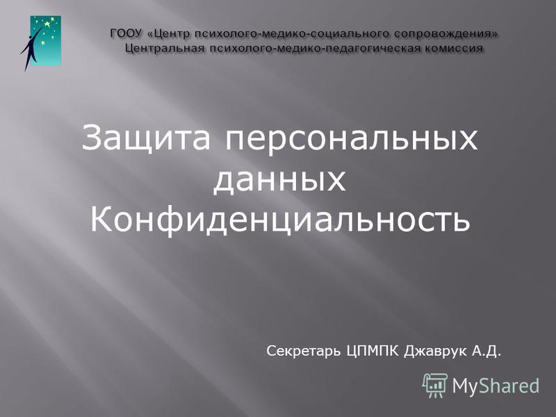 Защита персональных данных Конфиденциальность Секретарь ЦПМПК Джаврук А.Д.