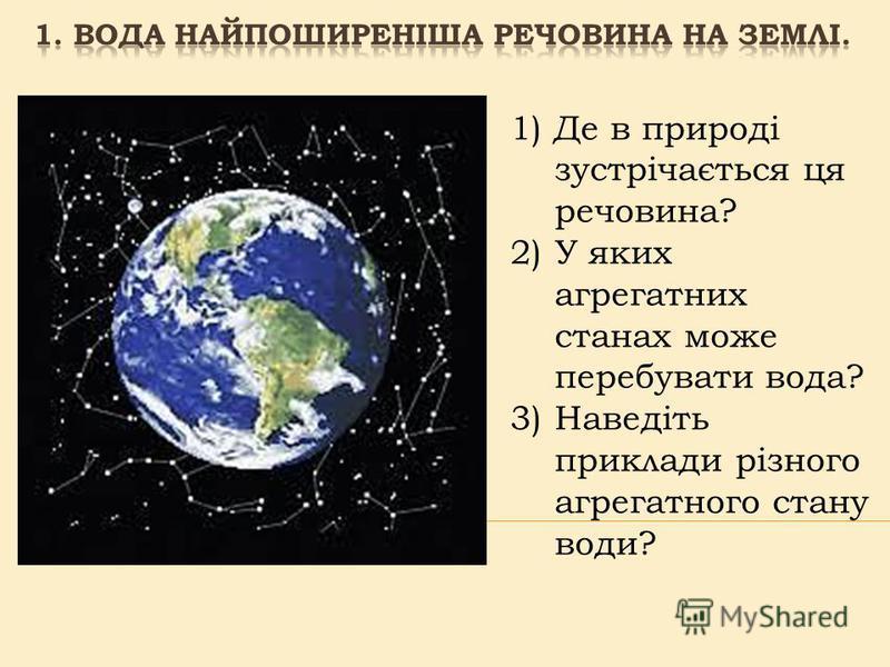 1)Де в природі зустрічається ця речовина? 2)У яких агрегатних станах може перебувати вода? 3)Наведіть приклади різного агрегатного стану води?