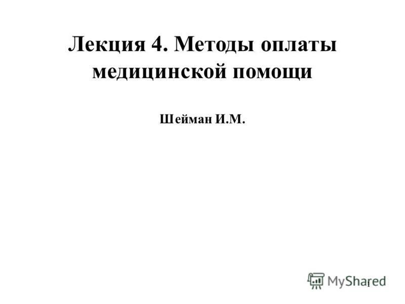1 Лекция 4. Методы оплаты медицинской помощи Шейман И.М.