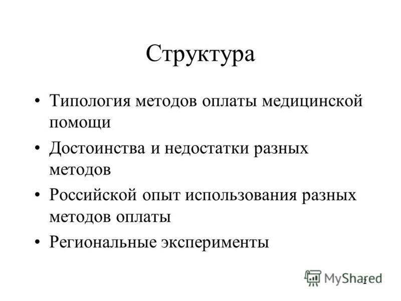 2 Структура Типология методов оплаты медицинской помощи Достоинства и недостатки разных методов Российской опыт использования разных методов оплаты Региональные эксперименты