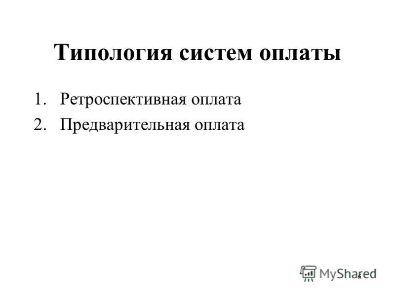 6 Типология систем оплаты 1. Ретроспективная оплата 2. Предварительная оплата