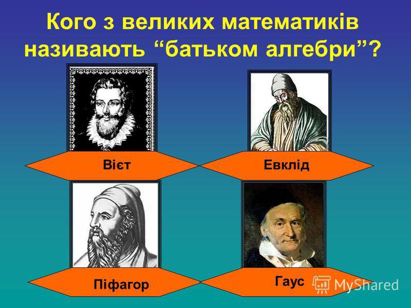 Кого з великих математиків називають батьком алгебри? Гаус Вієт Піфагор Евклід