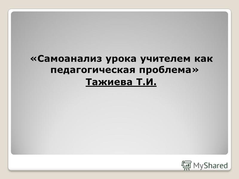 «Самоанализ урока учителем как педагогическая проблема» Тажиева Т.И.