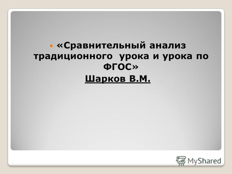 «Сравнительный анализ традиционного урока и урока по ФГОС» Шарков В.М.
