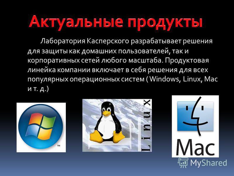 Лаборатория Касперского разрабатывает решения для защиты как домашних пользователей, так и корпоративных сетей любого масштаба. Продуктовая линейка компании включает в себя решения для всех популярных операционных систем ( Windows, Linux, Mac и т. д.