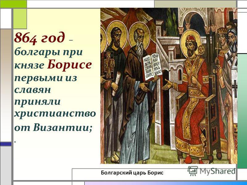 . 864 год – болгары при князе Борисе первыми из славян приняли христианство от Византии;. Болгарский царь Борис