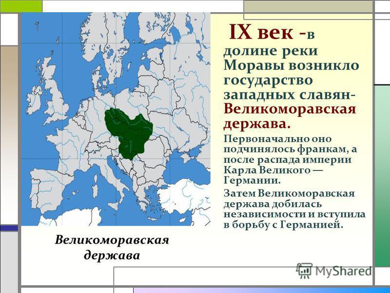 IX век - в долине реки Моравы возникло государство западных славян- Великоморавская держава. Первоначально оно подчинялось франкам, а после распада империи Карла Великого Германии. Затем Великоморавская держава добилась независимости и вступила в бор