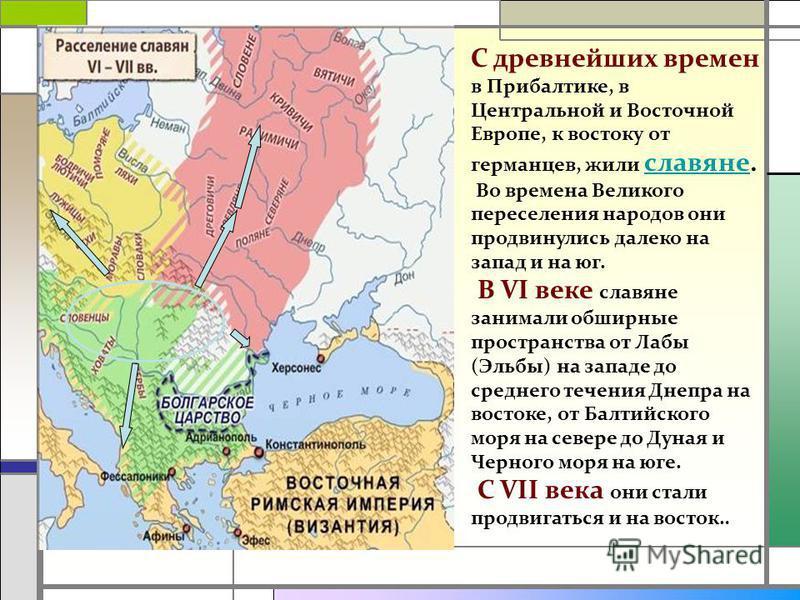 С древнейших времен в Прибалтике, в Центральной и Восточной Европе, к востоку от германцев, жили славяне. славяне Во времена Великого переселения народов они продвинулись далеко на запад и на юг. В VI веке славяне занимали обширные пространства от Ла