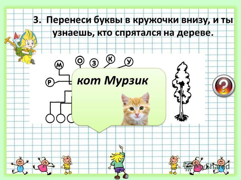 3. Перенеси буквы в кружочки внизу, и ты узнаешь, кто спрятался на дереве. кот Мурзик