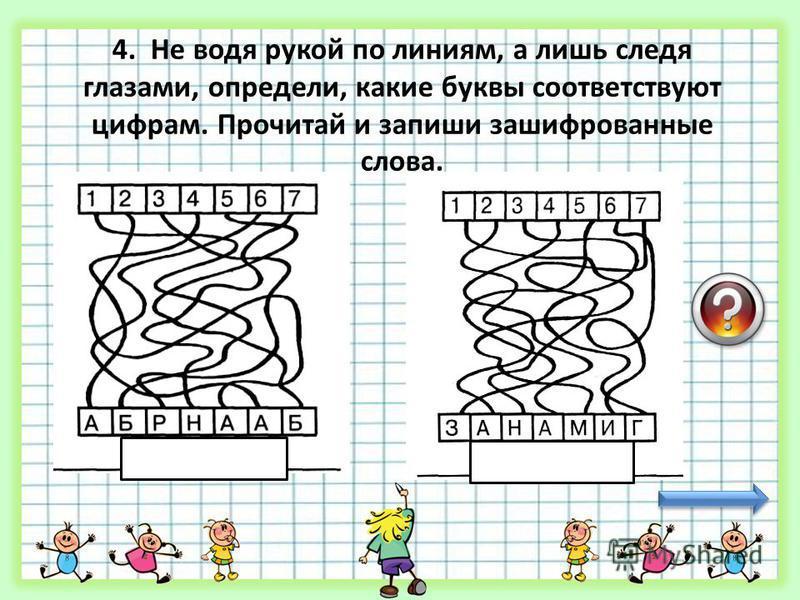 4. Не водя рукой по линиям, а лишь следя глазами, определи, какие буквы соответствуют цифрам. Прочитай и запиши зашифрованные слова. БАРАБАН МАГАЗИН