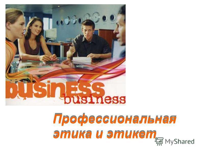 Профессиональная этика и этикет Профессиональная этика и этикет