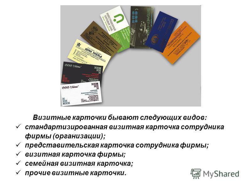 Визитные карточки бывают следующих видов: стандартизированная визитная карточка сотрудника фирмы (организации); представительская карточка сотрудника фирмы; визитная карточка фирмы; семейная визитная карточка; прочие визитные карточки.