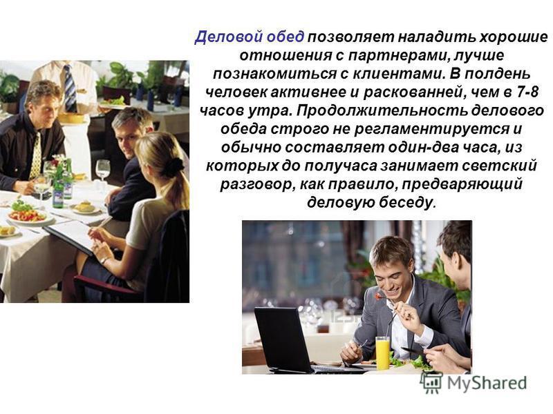 Деловой обед позволяет наладить хорошие отношения с партнерами, лучше познакомиться с клиентами. В полдень человек активнее и раскованней, чем в 7-8 часов утра. Продолжительность делового обеда строго не регламентируется и обычно составляет один-два