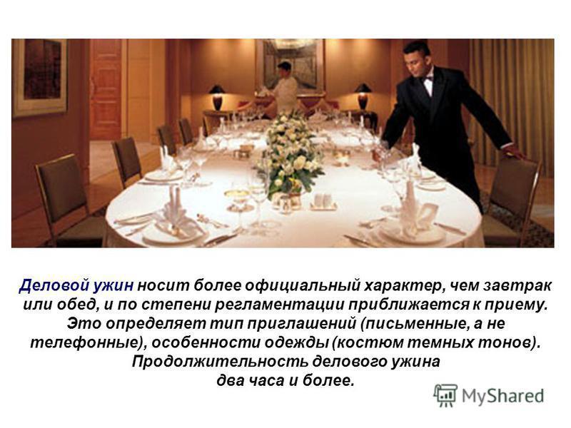 Деловой ужин носит более официальный характер, чем завтрак или обед, и по степени регламентации приближается к приему. Это определяет тип приглашений (письменные, а не телефонные), особенности одежды (костюм темных тонов). Продолжительность делового
