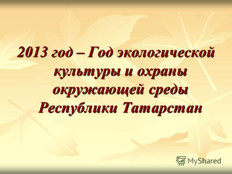 2013 год – Год экологической культуры и охраны окружающей среды Республики Татарстан