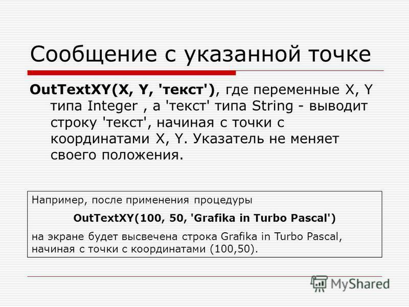 Сообщение с указанной точке OutTextXY(X, Y, 'текст'), где переменные X, Y типа Integer, а 'текст' типа String - выводит строку 'текст', начиная с точки с координатами X, Y. Указатель не меняет своего положения. Например, после применения процедуры Ou