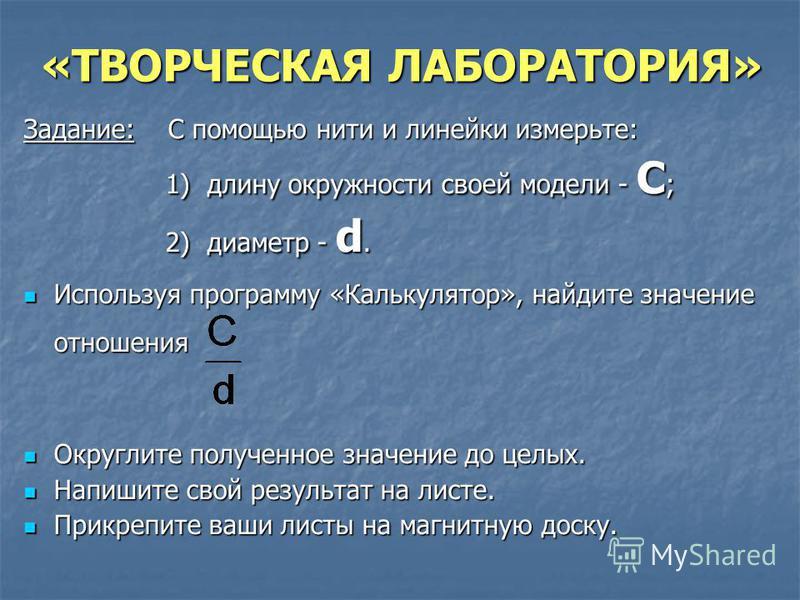 «ТВОРЧЕСКАЯ ЛАБОРАТОРИЯ» Задание: С помощью нити и линейки измерьте: 1) длину окружности своей модели - С ; 1) длину окружности своей модели - С ; 2) диаметр - d. 2) диаметр - d. Используя программу «Калькулятор», найдите значение отношения Используя