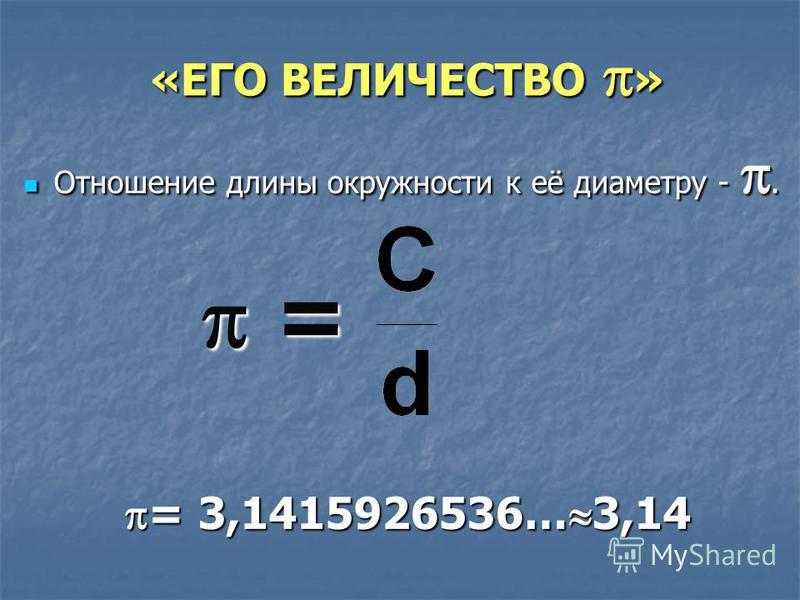 «ЕГО ВЕЛИЧЕСТВО » «ЕГО ВЕЛИЧЕСТВО » Отношение длины окружности к её диаметру -. Отношение длины окружности к её диаметру -. = = = 3,1415926536… 3,14 = 3,1415926536… 3,14