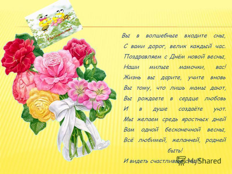 Вы в волшебные входите сны, С вами дорог, велик каждый час. Поздравляем с Днём новой весны, Наши милые мамочки, вас! Жизнь вы дарите, учите вновь Вы тому, что лишь мамы дают, Вы рождаете в сердце любовь И в душе создаёте уют. Мы желаем средь яростных