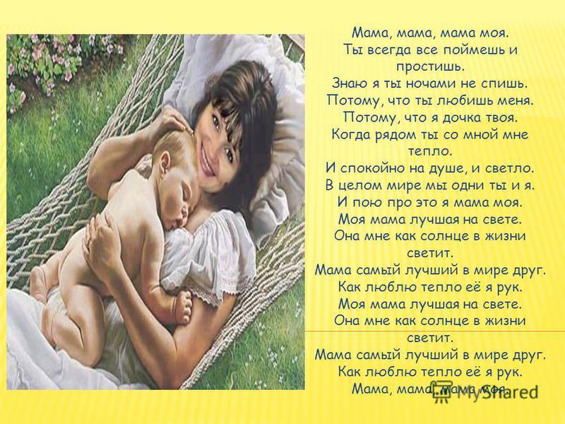 Мама, мама, мама моя. Ты всегда все поймешь и простишь. Знаю я ты ночами не спишь. Потому, что ты любишь меня. Потому, что я дочка твоя. Когда рядом ты со мной мне тепло. И спокойно на душе, и светло. В целом мире мы одни ты и я. И пою про это я мама